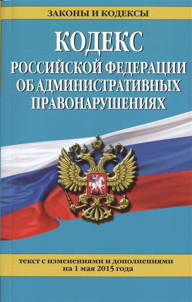 Кодекс Российской Федерации об административных правонарушениях. Текст с изменениями и дополнениями на 1 мая 2015 года