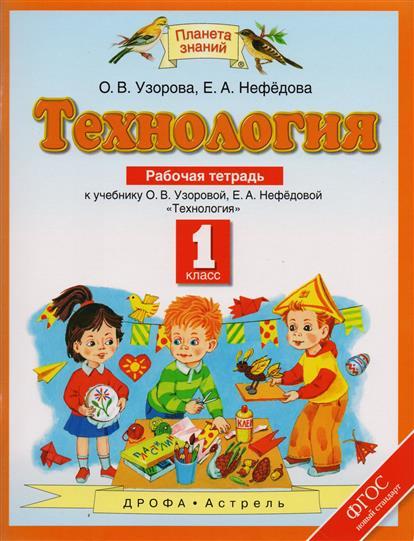 """Узорова О., Нефедова Е. Технология. 1 класс. Рабочая тетрадь к учебнику О.В. Узоровой, Е.А. Нефедовой """"Технология""""."""