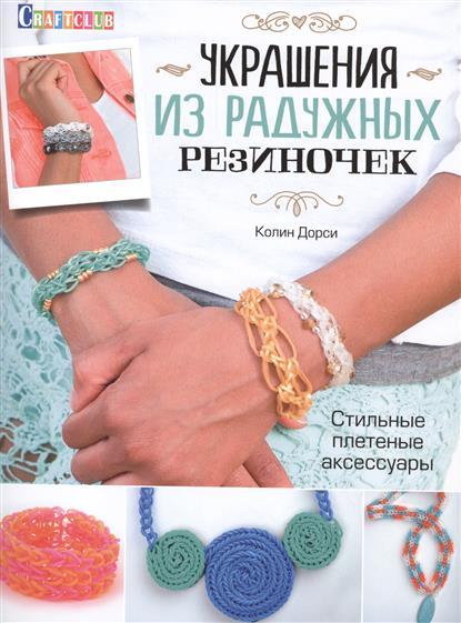 Книги КОНТЭНТ Украшения из радужных резиночек. Стильные плетеные аксессуары
