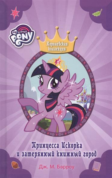 Бэрроу Дж.М. Мой маленький пони. Принцесса Искорка и затерянный книжный город