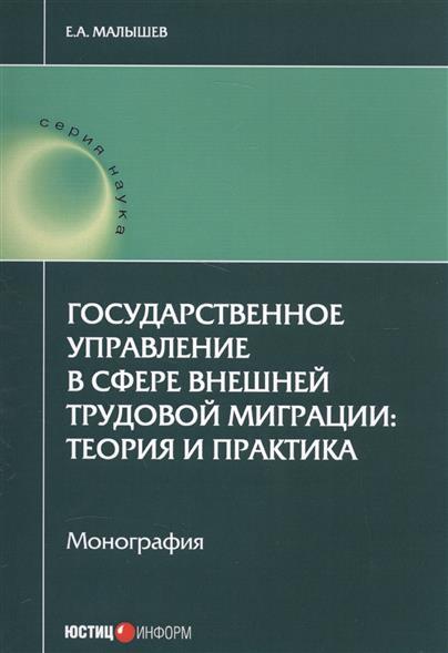Государственное управление в сфере внешней трудовой миграции: теория и практика. Монография