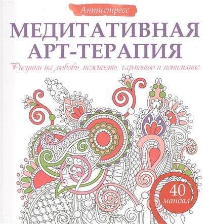 Медитативная арт-терапия. Рисунки на любовь, нежность, гармонию и понимание. 40 мандал.