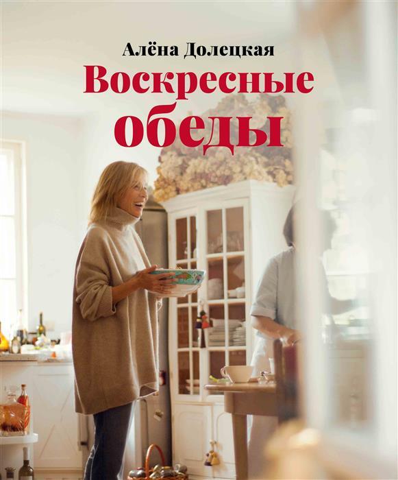 Долецкая А. Воскресные обеды алена долецкая воскресные обеды isbn 978 5 389 08985 3