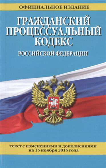 Гражданский процессуальный кодекс Российской Федерации. Текст с изменениями и дополнениями на 15 ноября 2015 года