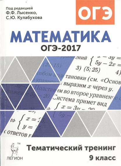 Лысенко Ф., Кулабухов С. (ред.) ОГЭ-2017. Математика. 9 класс. Тематический тренинг. Учебно-методическое пособие