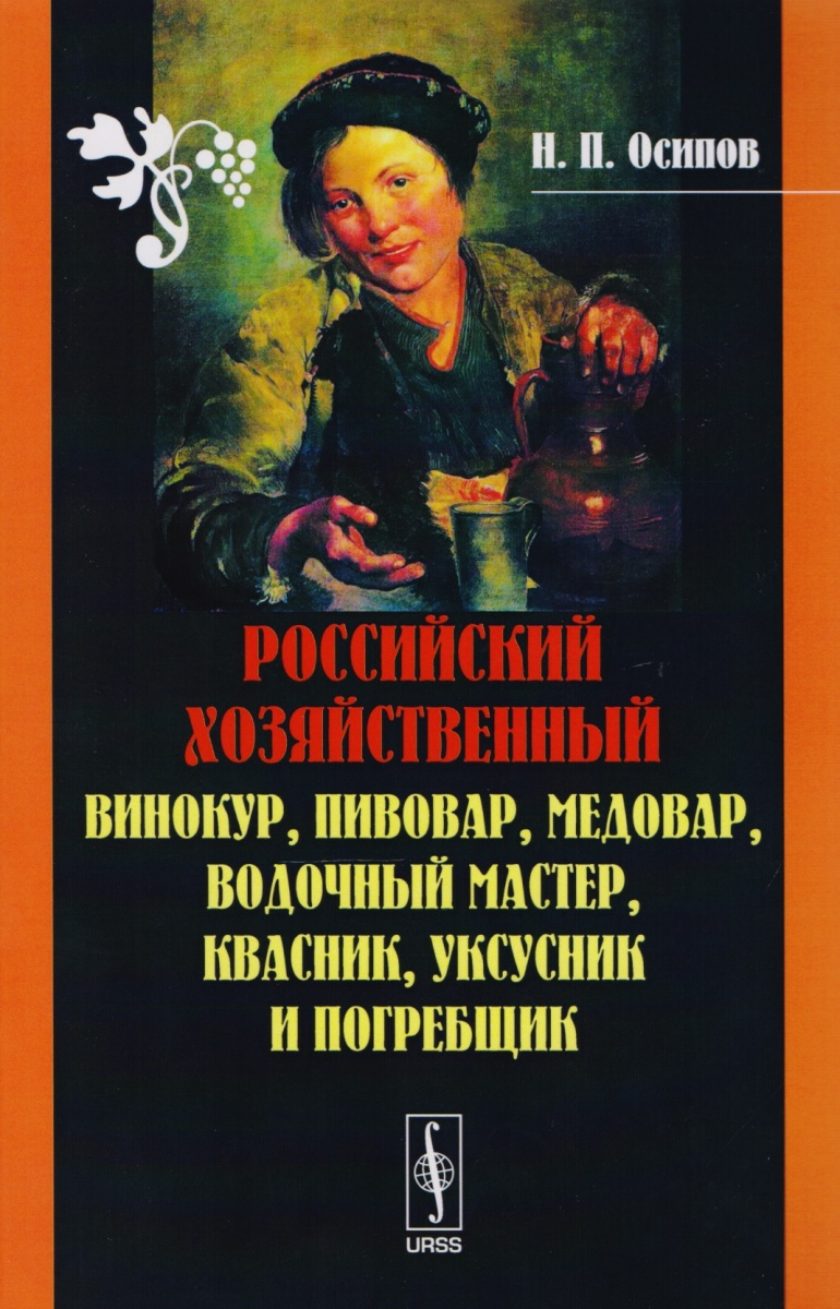 Осипов Н. Российский хозяйственный. Винокур, пивовар, медовар, водочный мастер, квасник, уксусник и погребщик