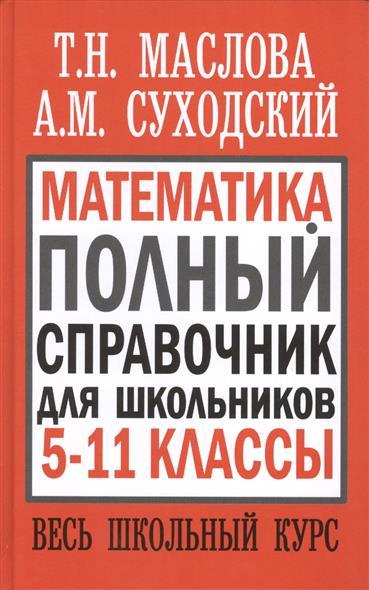 Маслова Т.: Математика. Полный справочник для школьников 5-11 классы. Весь школьный курс