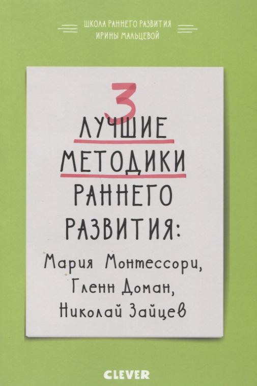 Мальцева И. 3 лучшие методики раннего развития: Мария Монтессори, Гленн Доман, Николай Зайцев. От 0 до 3 лет цены онлайн