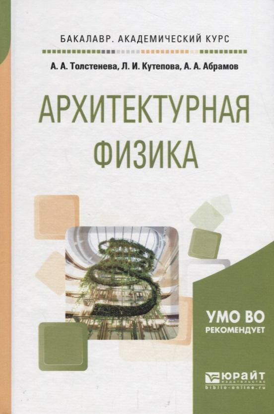 Толстенева А.,Кутепова Л., Абрамов А. Архитектурная физика. Учебное пособие для академического бакалавриата