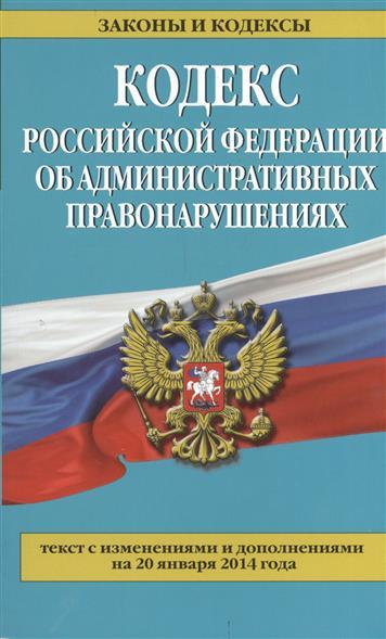 Кодекс Российской Федерации об административных правонарушениях. Текст с изменениями и изменениями на 20 января 2014 года