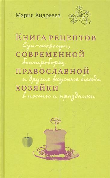 Книга рецептов современной православной хозяйки. Суп-скоросуп, быстроборщ и другие вкусные блюда в посты и праздники