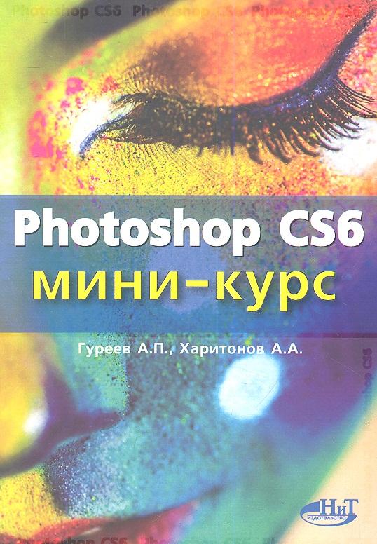 лучшая цена Гуреев А., Харитонов А. Photoshop CS6. Миникурс. Основы фотомонтажа и редактирования изображений