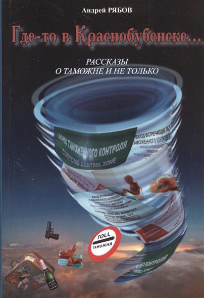 Рябов А. Где-то в Краснобубенске… Рассказы о таможне и не только