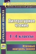 Литературное чтение. 1-4 классы. Итоговый контроль знаний