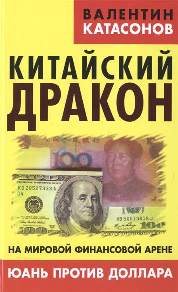Катасонов В. Китайский дракон на мировой финансовой арене. Юань против доллара катасонов валентин юрьевич иерусалимский храм как финансовый центр