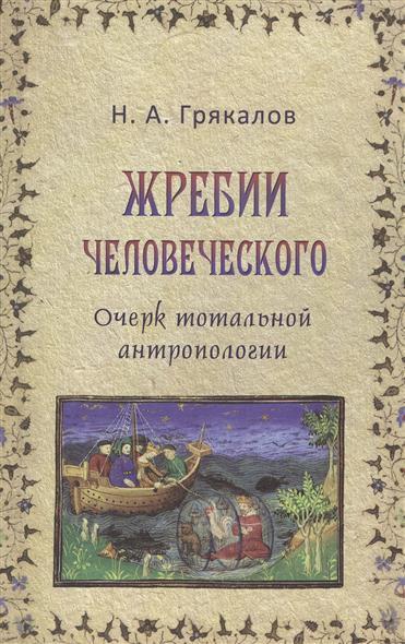 Грякалов Н. Жребий человеческого. Очерк тотальной антропологии