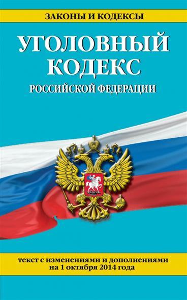 Уголовный кодекс Российской Федерации. Текст с изменениями и дополнениями на 1 октября 2014 года