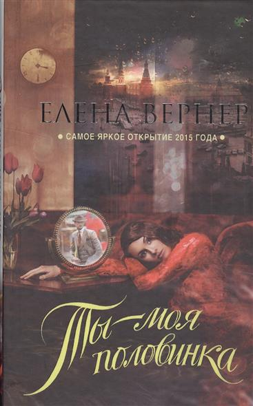 Вернер Е. Ты - моя половинка ISBN: 9785699857661 вернер е купальская ночь или куда приводят желания роман