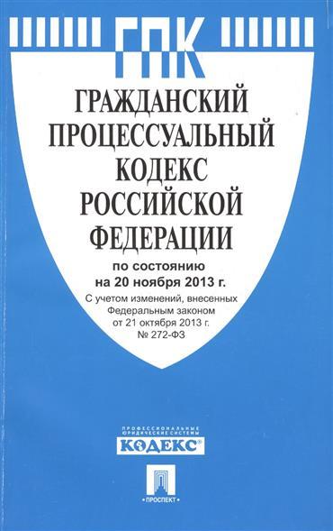 Гражданский процессуальный кодекс Российской Федерации. По состоянию на 20 октября 2013 г. С учетом изменений, внесенных Федеральным законом от 21 октября 2013 г. № 272-ФЗ