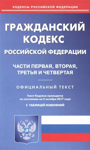 Гражданский кодекс Российской Федерации по состоянию на 02.10.2017 г. Части первая, вторая, третья и четвертая