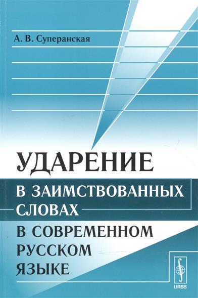 Суперанская А.: Ударение в заимствованных словах в современном русском языке