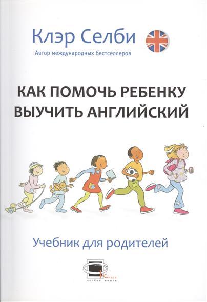Как помочь ребенку выучить английский. Учебник для родителей