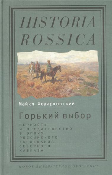 Горький выбор. Верность и предательство в эпоху российского завоевания Северного Кавказа