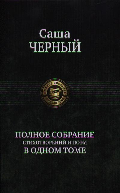 Черный С. Саша Черный. Полное собрание стихотворений и поэм в одном томе колымские рассказы в одном томе эксмо