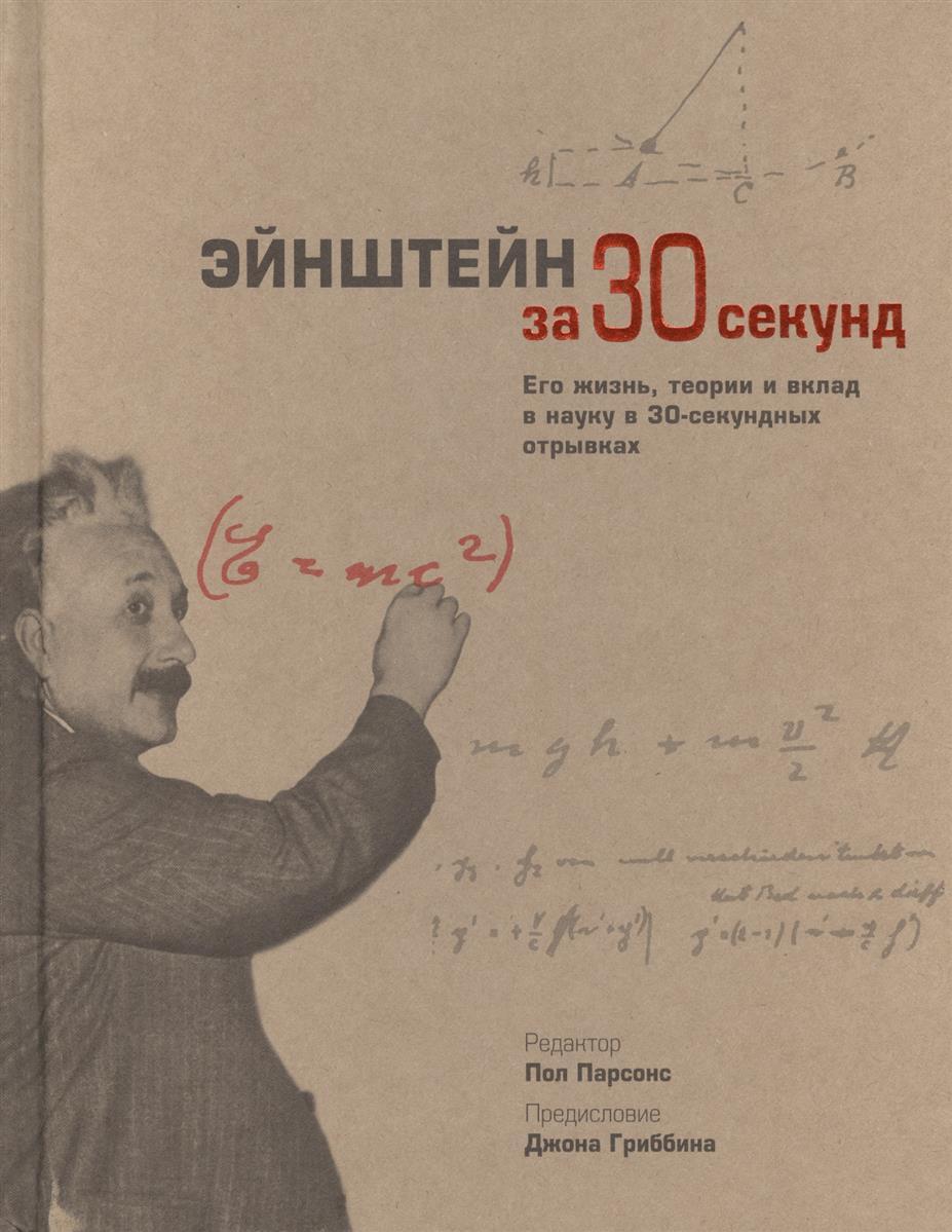 Парсонс П. (ред.) Эйнштейн за 30 секунд. Его жизнь, теории и вклады в науку в 30-секундных отрывках издательство аст эйнштейн его жизнь и его вселенная