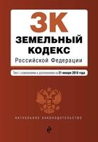 Земельный кодекс Российской Федерации. Текст с изменениями и дополнениями на 21 января 2018 года