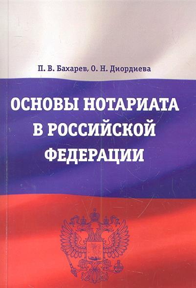 Бахарев П., Диордиева О. Основы нотариата в Российской Федерации. Учебное пособие