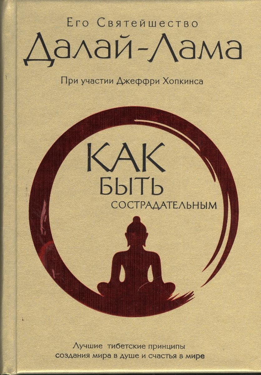 Как быть сострадательным. Лучшие тибетские принципы создания мира в душе и счастья в мире