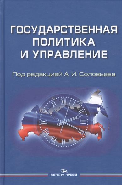Соловьев А. (ред.) Государственная политика и управление. Учебное пособие для вузов