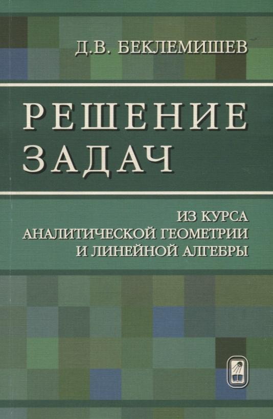 Беклемишев Д. Решение задач из курса аналитической геометрии и линейной алгебры д в беклемишев курс аналитической геометрии и линейной алгебры