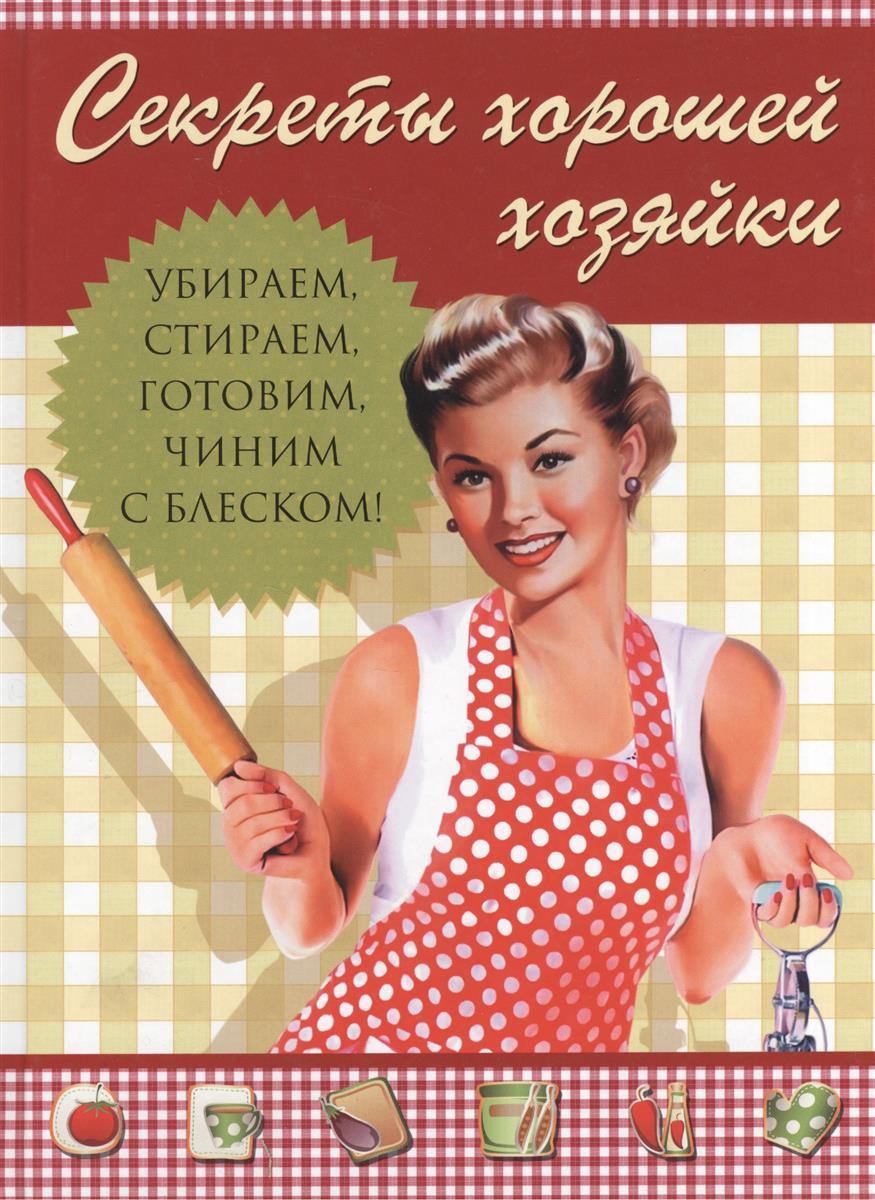 Секреты хорошей хозяйки Убираем стираем готовим чиним - с блеском