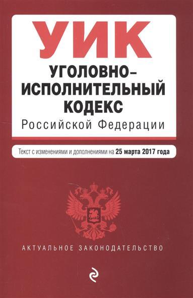 Уголовно-исполнительный кодекс Российской Федерации. Текст с изменениями и дополнениями на 25 марта 2017 года