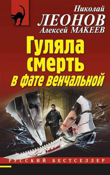 Леонов Л., Макеев А. Гуляла смерть в фате венчальной