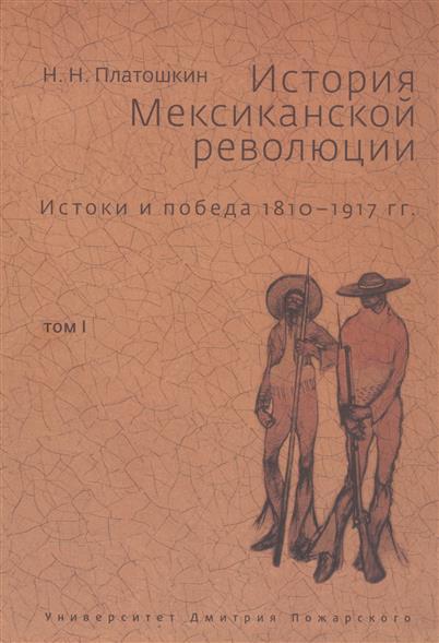 Платошкин Н. История Мексиканской революции. Истоки и победа 1810-1917 гг. Том I
