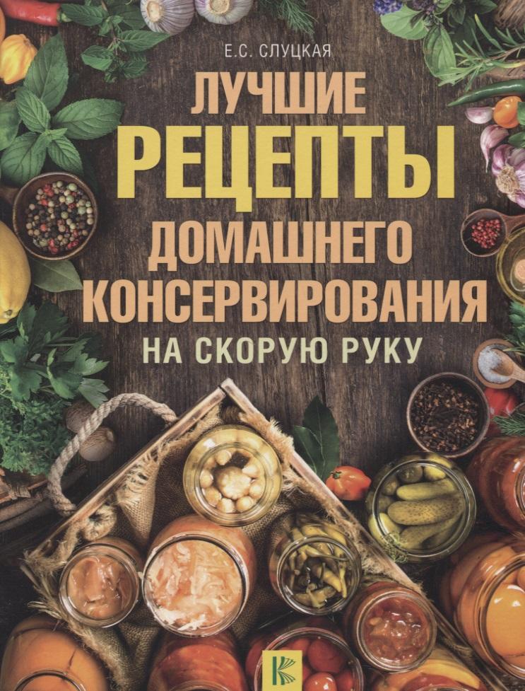 Слуцкая Е. Лучшие рецепты домашнего консервирования на скорую руку светлана ермакова большая книга домашнего консервирования