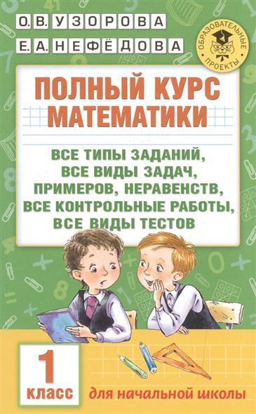 Полный курс математики. Все типы заданий, все виды задач, примеров, неравенств, все контрольные работы, все виды тестов. 1 класс. Для начальной школы