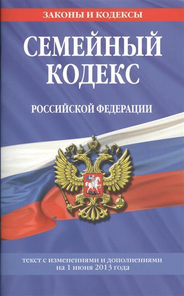 Семейный кодекс Российской Федерации. Текст с изменениями и дополнениями на 1 июня 2013 года