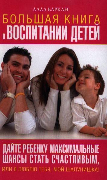 Большая книга о воспитании детей Дайте ребенку макс. шансы...