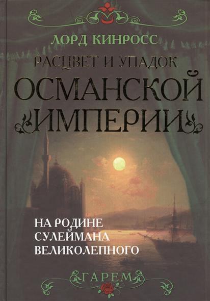 Кинросс Л. Расцвет и упадок Османской империи. На родине Сулеймана Великолепного