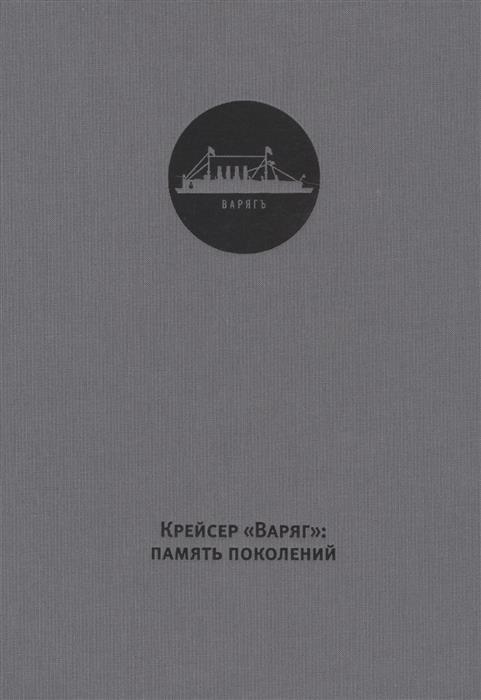 Хазин А. Крейсер Варяг: память поколений. The Varyag cruiser: The memory of generations
