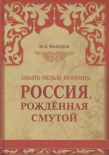 Валовая М. Россия, рожденная Смутой. Забыть нельзя помнить