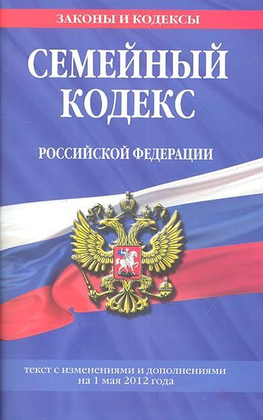 Семейный кодекс Российской Федерации. Текст с изменениями и дополнениями на 1 мая 2012 года