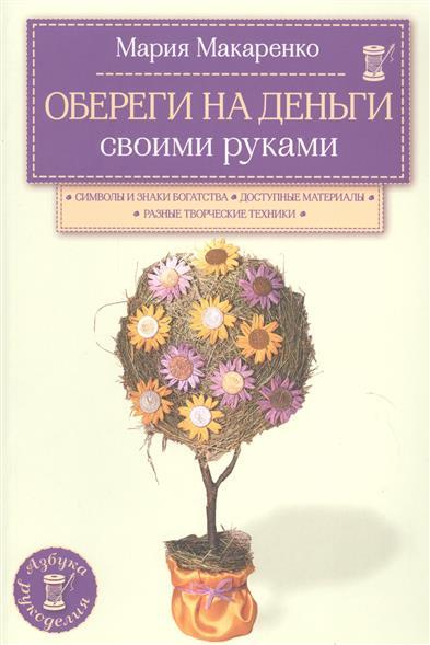Макаренко М. Обереги на деньги своими руками ISBN: 9785699809202 обереги на любовь