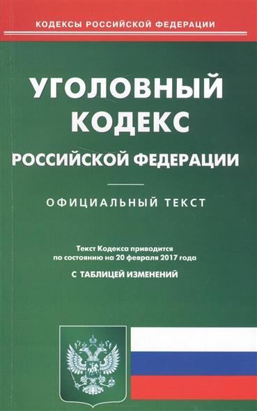 Уголовный кодекс Российской Федерации. Официальный текст. Текст Кодекса приводится по состоянию на 20 февраля 2017 года