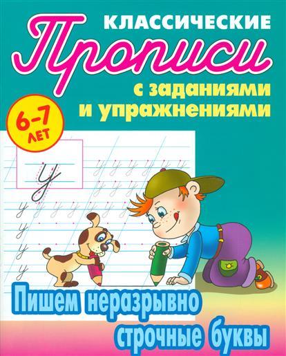 Прописи классические с заданиями и упражнениями. Пишем неразрывно строчные буквы (6-7 лет)