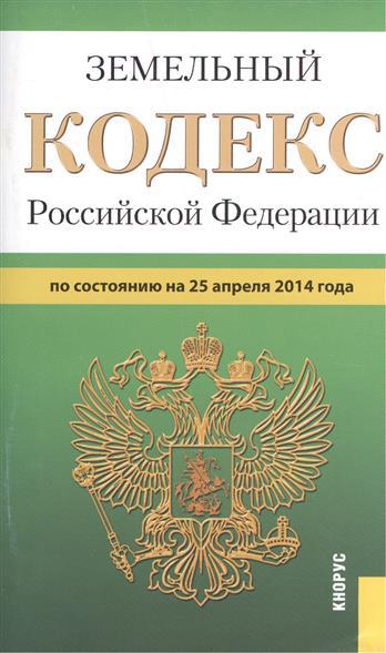 Земельный кодекс Российской Федерации по состоянию на 25 апреля 2014 г.